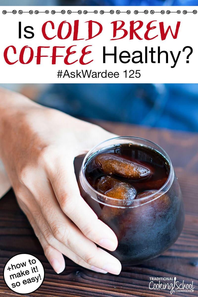 "woman's hand holding a cup of iced cold brew coffee, with text overlay: ""Is Cold Brew Coffee Healthy? #AskWardee 125 (+how to make it! so easy!)"""