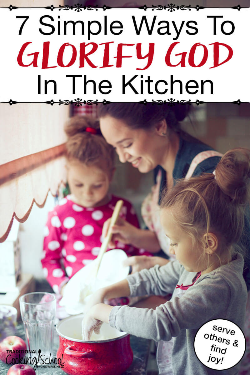 """happy mother and daughters working in the kitchen together with text overlay: """"7 Simple Ways To Glorify God In The Kitchen (serve others & find joy!)"""""""