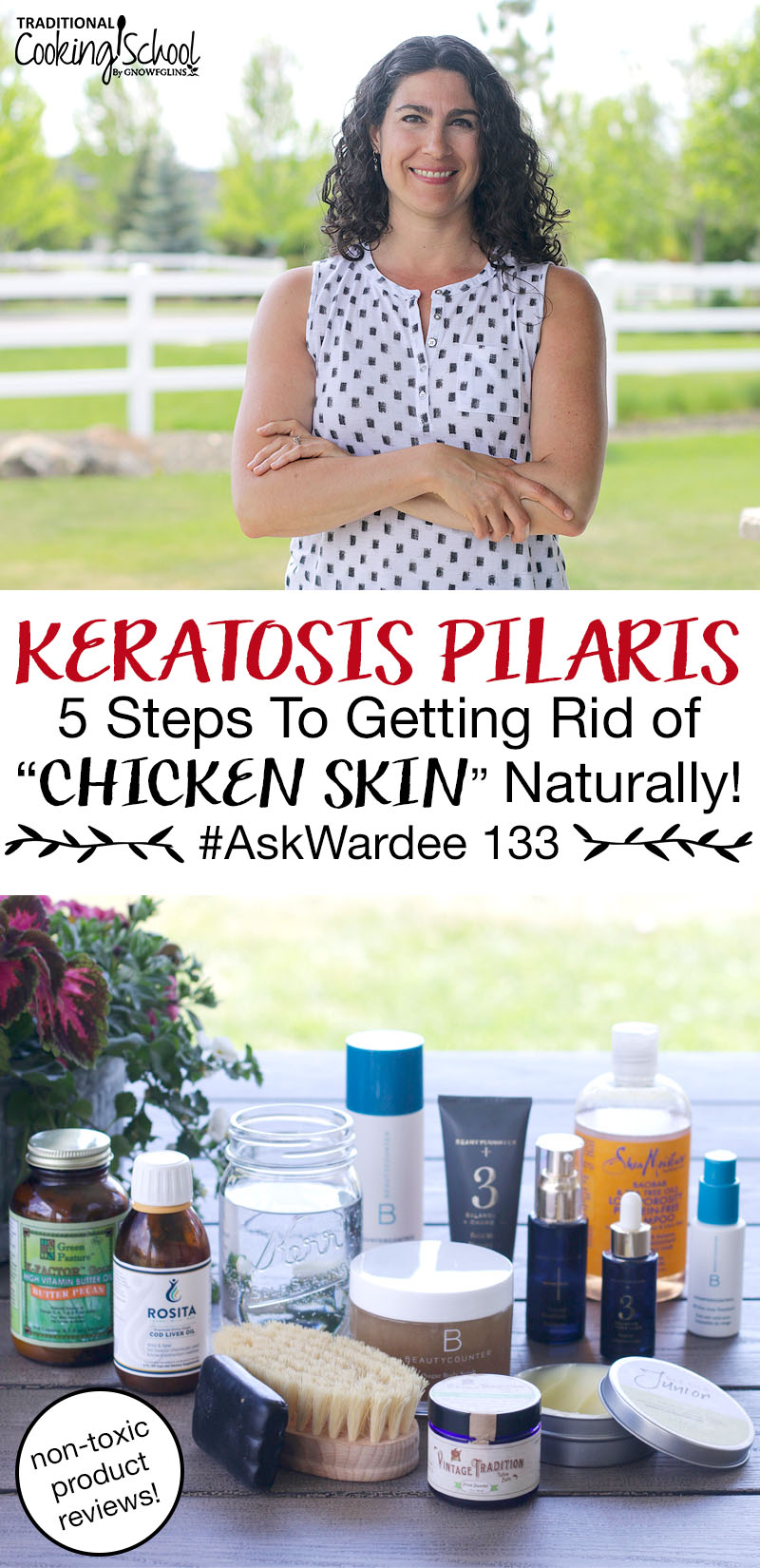 "photo collage of a smiling brunette standing outside and an array of many different non-toxic products on a picnic table, including cod liver oil, tallow balm, Shea Moisture shampoo, BeautyCounter products, a dry brush, etc., with text overlay: ""Keratosis Pilaris: 5 Steps To Getting Rid Of ""Chicken Skin"" Naturally #AskWardee 133 (non-toxic product reviews!)"""