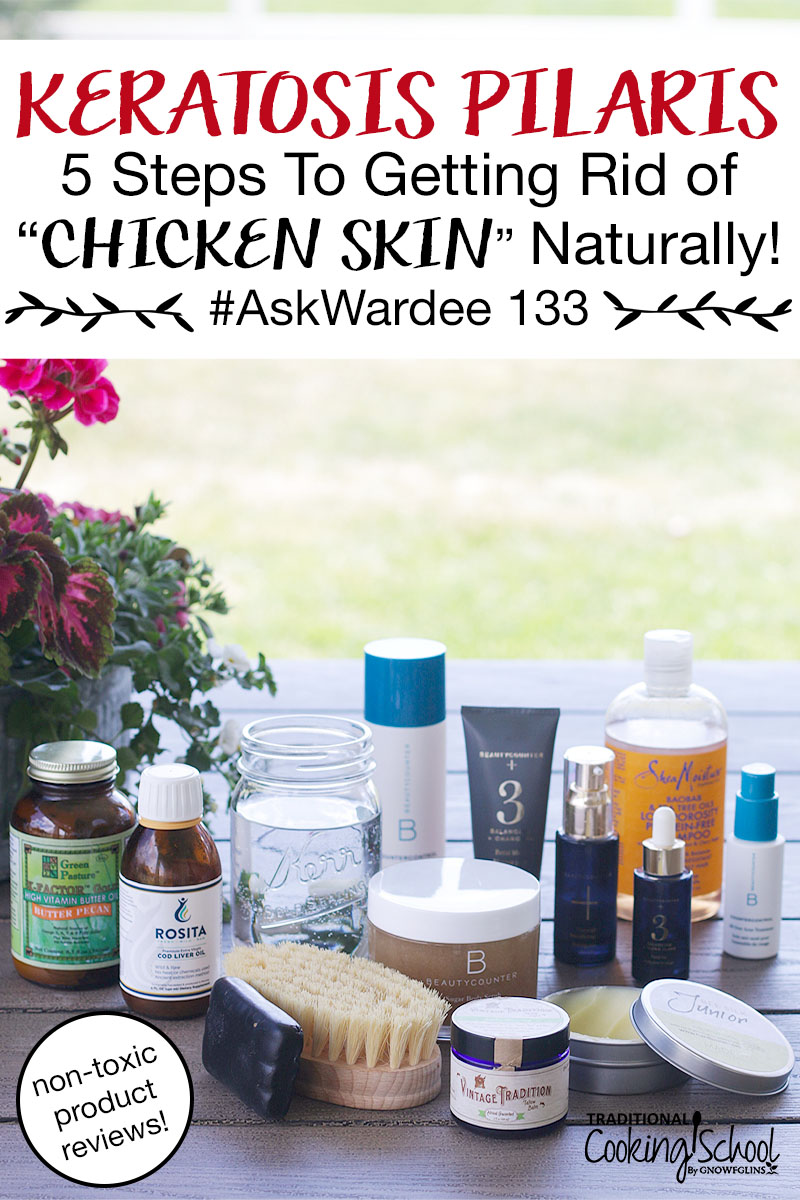 "array of many different non-toxic products on a picnic table, including cod liver oil, tallow balm, Shea Moisture shampoo, BeautyCounter products, a dry brush, etc., with text overlay: ""Keratosis Pilaris: 5 Steps To Getting Rid Of ""Chicken Skin"" Naturally #AskWardee 133 (non-toxic product reviews!)"""