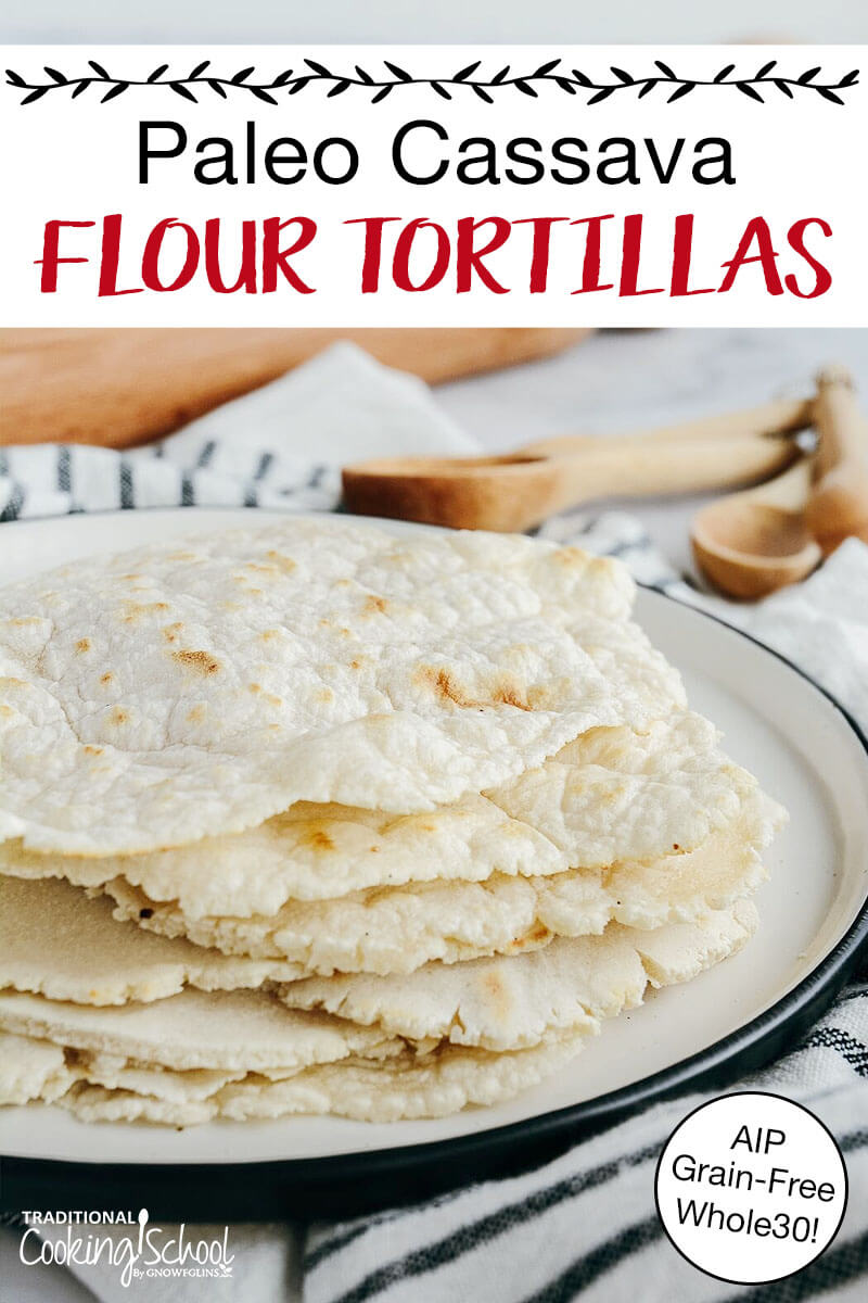 """stack of homemade tortillas with golden brown spots on a ceramic plate with text overlay: """"Paleo Cassava Flour Tortillas (AIP, Grain-Free, Whole30!)"""