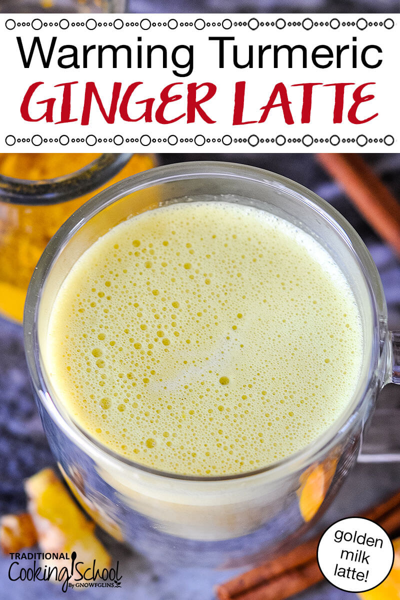 """foamy golden colored drink in a clear glass mug with text overlay: """"Warming Turmeric Ginger Latte (golden milk latte!)"""""""
