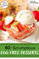 """strawberry cobbler topped with vanilla ice cream. Text overlay says: """"60+ Scrumptious Egg-Free Desserts (from cake to pudding!)"""""""