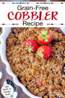 "Cobbler garnished with fresh strawberries, in a white casserole dish with scalloped edges. Text overlay says: ""Grain-Free Cobbler Recipe (use fresh or frozen fruit!)"""