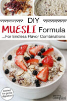 """Photo collage of soaking oats for muesli and the finished muesli bowls topped with a variety of dried fruits, nuts, and berries. Text overlay says: """"DIY Muesli Formula... For Endless Flavor Combinations (soaked for gentle digestion!)"""""""