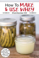 "Small glass jar of whey with fermented green beans and pickles in the background. Text overlay says: ""How To Make & Use Whey #AskWardee 032 (to soak grains, boost ferments, make ricotta & more)"""